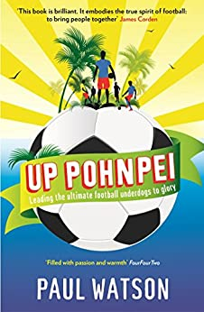 Up Pohnpei: Leading the ultimate football underdogs to glory by [Watson, Paul]
