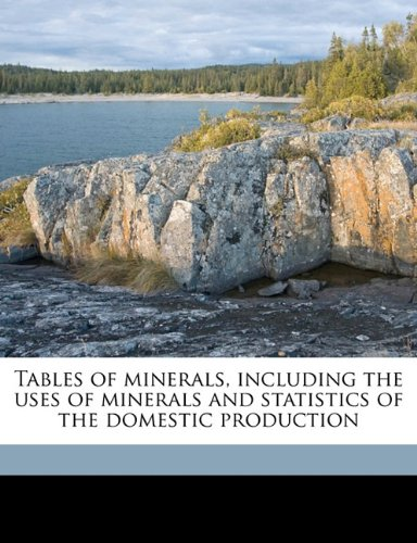 Tables of minerals, including the uses of minerals and statistics of the domestic production