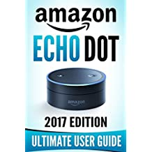 Amazon Echo Dot: The Ultimate Amazon Echo User Guide!
