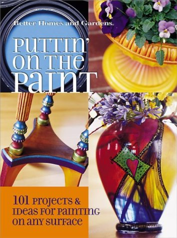 Puttin' on the Paint: 101 Projects and Ideas for Painting on Any Surface (Better Homes & Gardens)