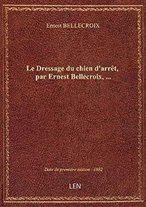 Le Dressage du chien d'arrêt, par Ernest Bellecroix,...