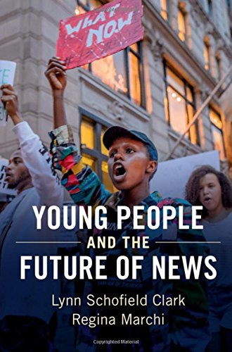 Young People and the Future of News: Social Media and the Rise of Connective Journalism (Communication, Society and Politics)