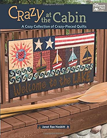 Crazy at the Cabin: A Cozy Collection of Crazy-Pieced Quilts: Includes Pattern