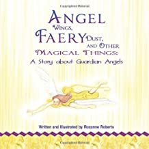Angel Wings, Faery Dust and Other Magical Things: A Story about Guardian Angels by Roxanne Roberts (2012-02-23)
