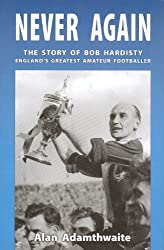 Never Again: The Story of Bob Hardisty England's Greatest Amateur Footballer