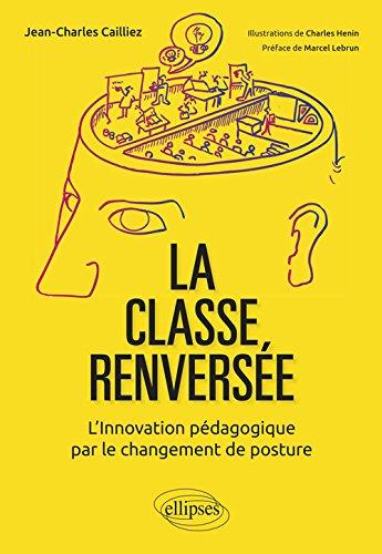 La classe renversée - L'Innovation pédagogique par le changement de posture par Cailliez Jean-Charles