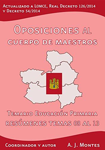 Oposiciones al Cuerpo de Maestros - Temario Educación Primaria Castilla-La Mancha Volumen 2: Volumen 2: Resúmenes del Tema 08 al 13 por A. J. Montes