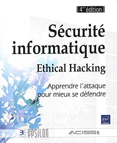 Scurit informatique - Ethical Hacking - Apprendre l'attaque pour mieux se dfendre (4ime dition)