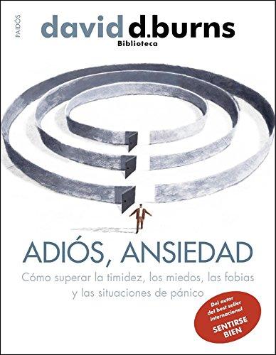 Adiós, ansiedad: Cómo superar la timidez, los miedos, las fobias y las situaciones de pánico (Biblioteca David D. Burns)