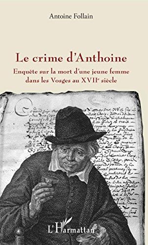 Crime d'Anthoine (Le): Enquête sur la mort d'une jeune femme dans les Vosges au XVIIe siècle par Antoine Follain