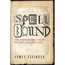 Spellbound: The Improbable Story of English Spelling: The True Story of Man's Greatest Invention