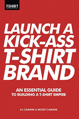 Launch a Kick Ass T-Shirt Brand: An Essential Guide to Building a T-Shirt Empire - Guide To Fashion Entrepreneurship