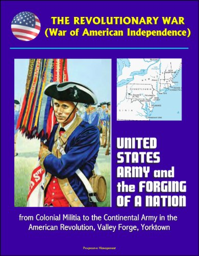 The Revolutionary War (War of American Independence): United States Army and the Forging of a Nation, from Colonial Militia to the Continental Army in ... Valley Forge, Yorktown (English Edition)