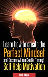 Learn How To Create The Perfect Mindset and Become All You Can Be  Through  Self Help Motivation