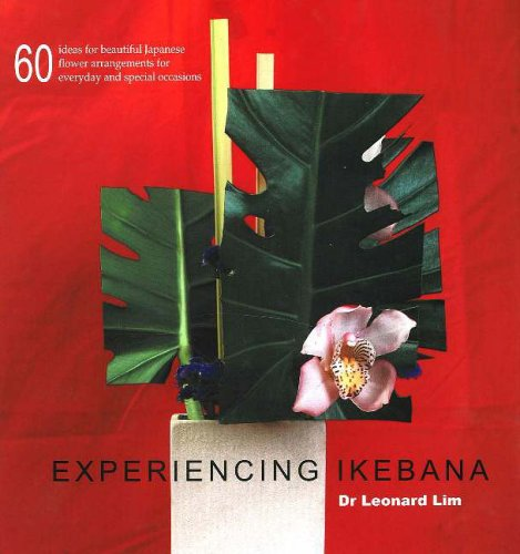 Experiencing Ikebana: 60 Ideas for Beautiful Japanese Flower Arrangements for Everyday and Special Occasions
