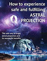 How to experience safe and fulfilling astral projection: The safe way to enjoy astral projection and its wonderful benefits (English Edition)