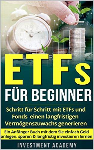 ETFs für Beginner:: Schritt für Schritt mit ETF und Fonds einen langfristigen Vermögenszuwachs generieren - Ein Anfänger Buch mit dem Sie einfach Geld ... investieren lernen (Börse & Finanzen 2)