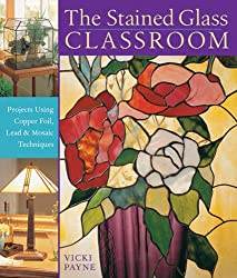 The Stained Glass Classroom: Projects Using Copper Foil, Lead and Mosaic Techniques