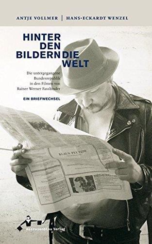Hinter den Bildern die Welt: Die untergegangene Bundesrepublik in den Filmen von Rainer Werner Fassbinder - Ein Briefwechsel