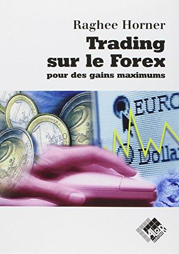 Trading sur le Forex pour des gains maximums par Raghee Horner