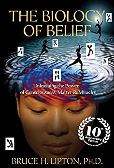 The Biology of Belief 10th Anniversary Edition: Unleashing the Power of Consciousness, Matter & Miracles by [Lipton, Bruce H.]