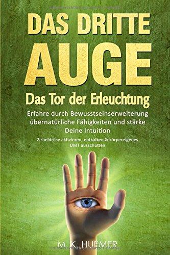 Das Dritte Auge - Das Tor der Erleuchtung: Erfahre durch Bewusstseinserweiterung übernatürliche Fähigkeiten und stärke Deine Intuition: Zirbeldrüse aktivieren,entkalken & körpereigenes DMT ausschütten -