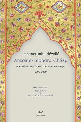 Le Sanctuaire Devoile. Antoine-Leonard Chezy Et Les Debuts Des Etudes Sanskrites En Europe 1800-1850