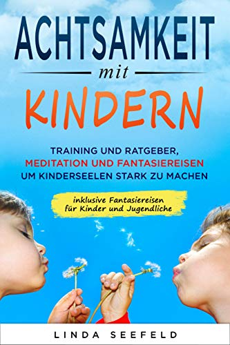 Achtsamkeit mit Kindern: Training und Ratgeber, Meditation und Fantasiereisen, um Kinderseelen stark zu machen: Achtsamkeitstraining, Fantasiereisen für Kinder, Kinder Erziehung, Ratgeber Kinder