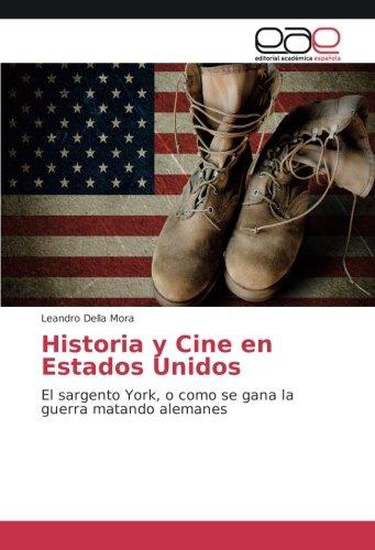 Descargar Libro Historia y Cine en Estados Unidos: El sargento York, o como se gana la guerra matando alemanes de Leandro Della Mora