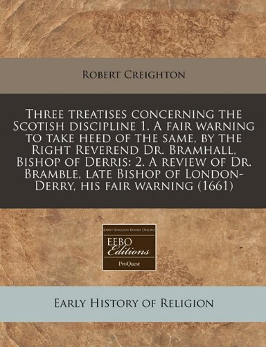 Three treatises concerning the Scotish discipline 1. A fair warning to take heed of the same, by the Right Reverend Dr. Bramhall, Bishop of Derris: 2. ... of London-Derry, his fair warning (1661)