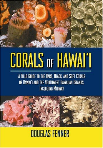 Corals Of Hawaii: A Field Guide To The Hard, Black And Soft Corals Of Hawaii And The Northwest Hawaiian Islands, Including Midway