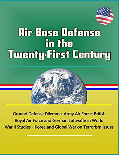 Air Base Defense in the Twenty-First Century - Ground Defense Dilemma, Army Air Force, British Royal Air Force and German Luftwaffe in World War II Studies - Korea and Global War on Terrorism Issues