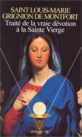 Traité de la vraie dévotion à la Sainte Vierge par Louis-Marie, saint Grignion de Montfort