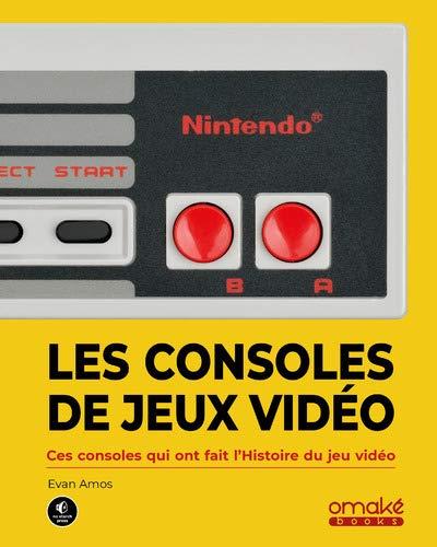 Les Consoles de jeux vidéo - Ces machines qui ont fait l'histoire du jeu vidéo