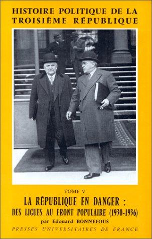 Histoire politique de la Troisime Rpublique, tome 5 : La Rpublique en danger : des Ligues au Front Populaire (1930-1936)