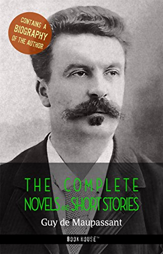 Guy de Maupassant: The Complete Novels and Short Stories + A Biography...