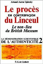 Le procès en contrefaçon du Linceul - Le non-lieu du British Museum (La démonstration scientifique de l'authenticité t. 2) de Arnaud-Aaron Upinsky