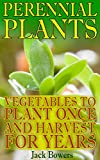 Perennial Plants: Vegetables to Plant Once and Harvest for Years: (Gardening for Beginners, Gardening Books)