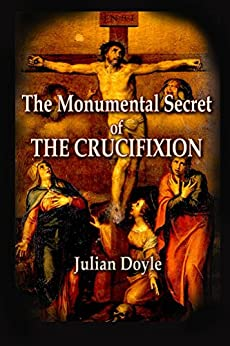 The Monumental Secret of the Crucifixion by [Doyle, Julian]