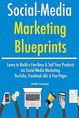 Social Media Marketing Blueprints (2017): Learn to Build a Fan-Base & Sell Your Products via Social Media Marketing. YouTube, Facebook Ads & Fan