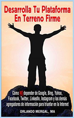 Desarrolla Tu Plataforma En Terreno Firme: Cómo NO Depender De Google, Bing, Yahoo, Facebook, Twitter, Linkedin, Instagram Y Los Demás Agregadores De Información ... Triunfar En La Internet por Orlando Mergal