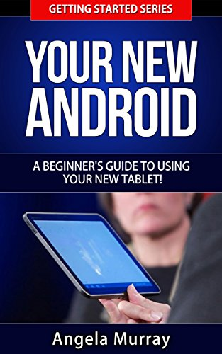Your New Android - A Beginner's Guide To Using Your New Tablet! (Getting Started Series Book 3)
