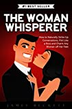 The Woman Whisperer: How to Naturally Strike Up Conversations, Flirt Like a Boss, and Charm Any Woman Off Her Feet