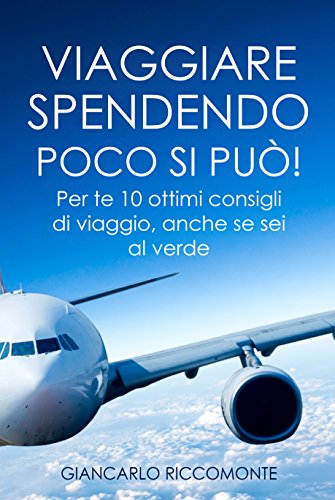Viaggiare spendendo poco si può!: Per te 10 ottimi consigli di viaggio, anche se sei al verde