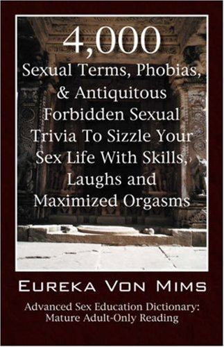 4,000 Sexual Terms, Phobias & Antiquitous Forbidden Sexual Trivia To Sizzle Your Sex Life With Skills, Laughs, and Maximized Orgasms! Advanced Sex Education Dictionary: Mature Adult-Only Reading by Eureka VonMims (29-Sep-2006) Paperback