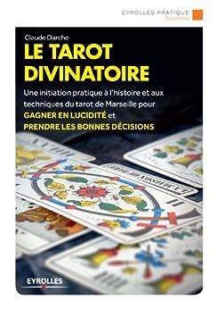 Le tarot divinatoire: Une initiation pratique à l'histoire et aux techniques du tarot de Marseille pour gagner en lucidité et prendre les bonnes décision (Eyrolles Pratique)