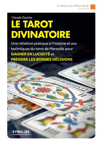 Le tarot divinatoire: Une initiation pratique à l'histoire et aux techniques du tarot de Marseille pour gagner en lucidité et prendre les bonnes décision par Claude Darche
