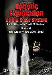 Robotic Exploration of the Solar System: Part 4: The Modern Era 2004 -2013 (Springer Praxis Books) 2015 edition by Ulivi, Paolo, Harland, David M. (2014) Paperback