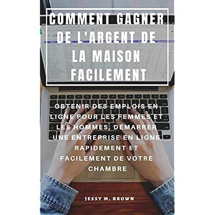 COMMENT GAGNER DE L'ARGENT DE LA MAISON FACILEMENT : OBTENIR DES EMPLOIS EN LIGNE POUR LES FEMMES ET LES HOMMES, DÉMARRER UNE ENTREPRISE EN LIGNE RAPIDEMENT ET FACILEMENT DE VOTRE CHAMBRE