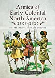 Armies of Early Colonial North America 1607 - 1713: History, Organization and Uniforms